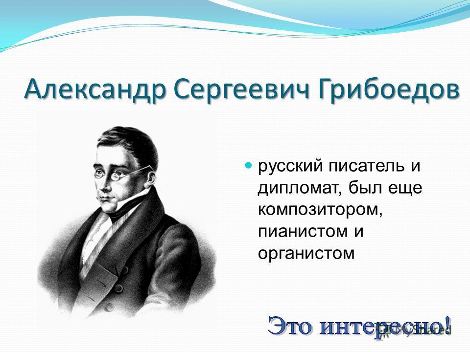 Александр Сергеевич Грибоедов русский писатель и дипломат, был еще композитором, пианистом и органистом