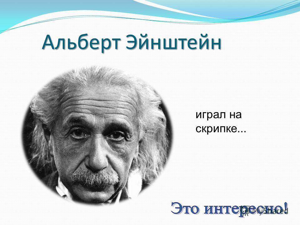 Альберт Эйнштейн играл на скрипке...