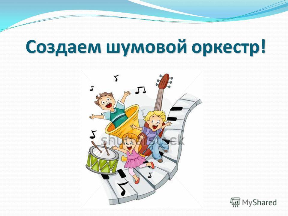 Создаем шумовой оркестр!