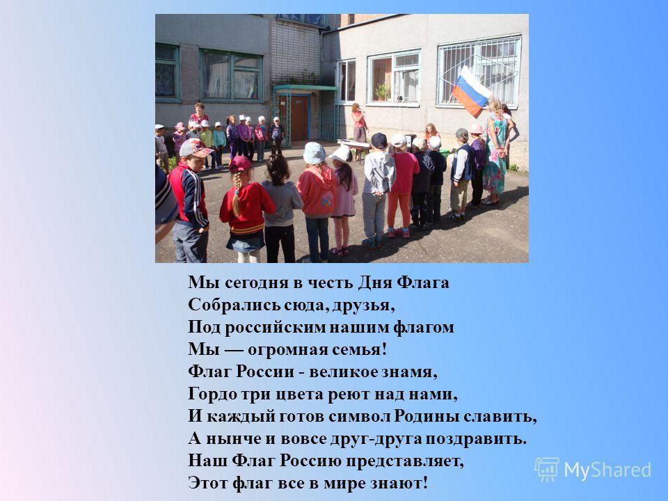 Мы сегодня в честь Дня Флага Собрались сюда, друзья, Под российским нашим флагом Мы огромная семья ! Флаг России - великое знамя, Гордо три цвета реют над нами, И каждый готов символ Родины славить, А нынче и вовсе друг - друга поздравить. Наш Флаг Р