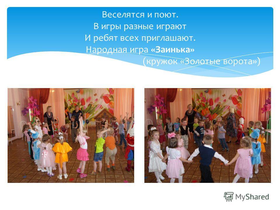 Веселятся и поют. В игры разные играют И ребят всех приглашают. Народная игра «Заинька» (кружок «Золотые ворота»)