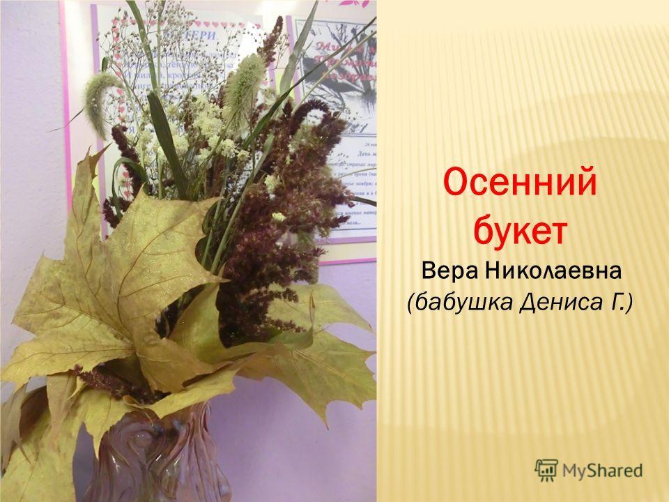 Осенний букет Вера Николаевна (бабушка Дениса Г.)