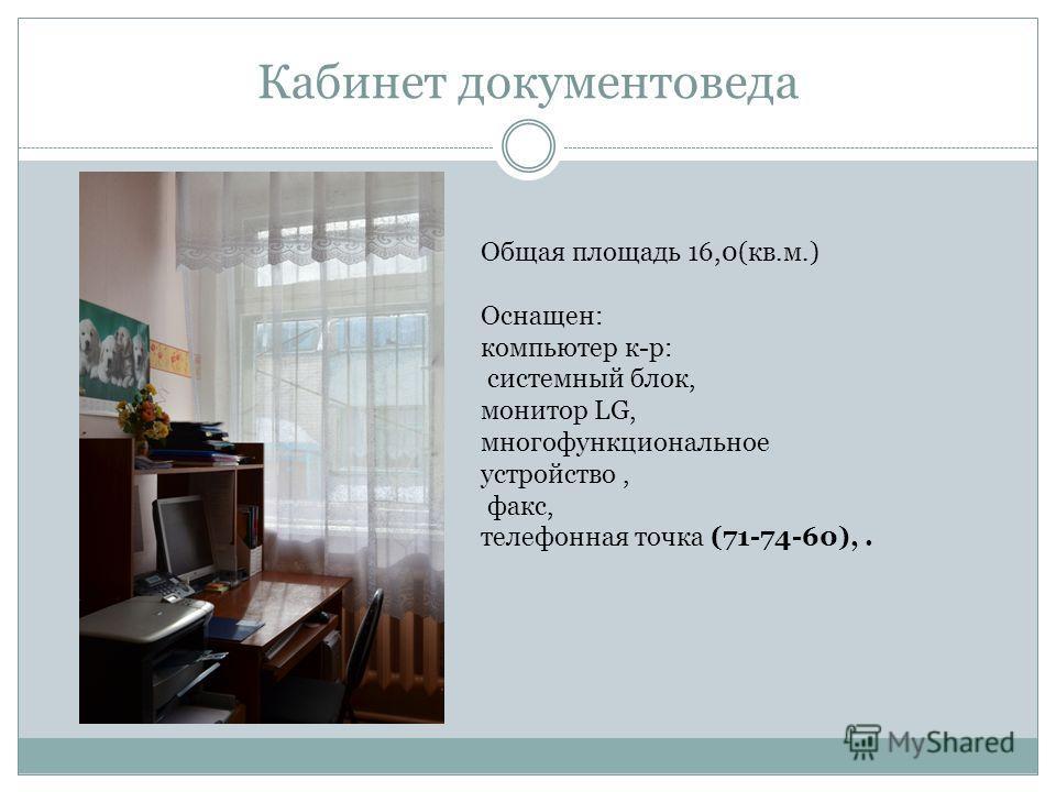 Кабинет документоведа Общая площадь 16,0(кв.м.) Оснащен: компьютер к-р: системный блок, монитор LG, многофункциональное устройство, факс, телефонная точка (71-74-60),.