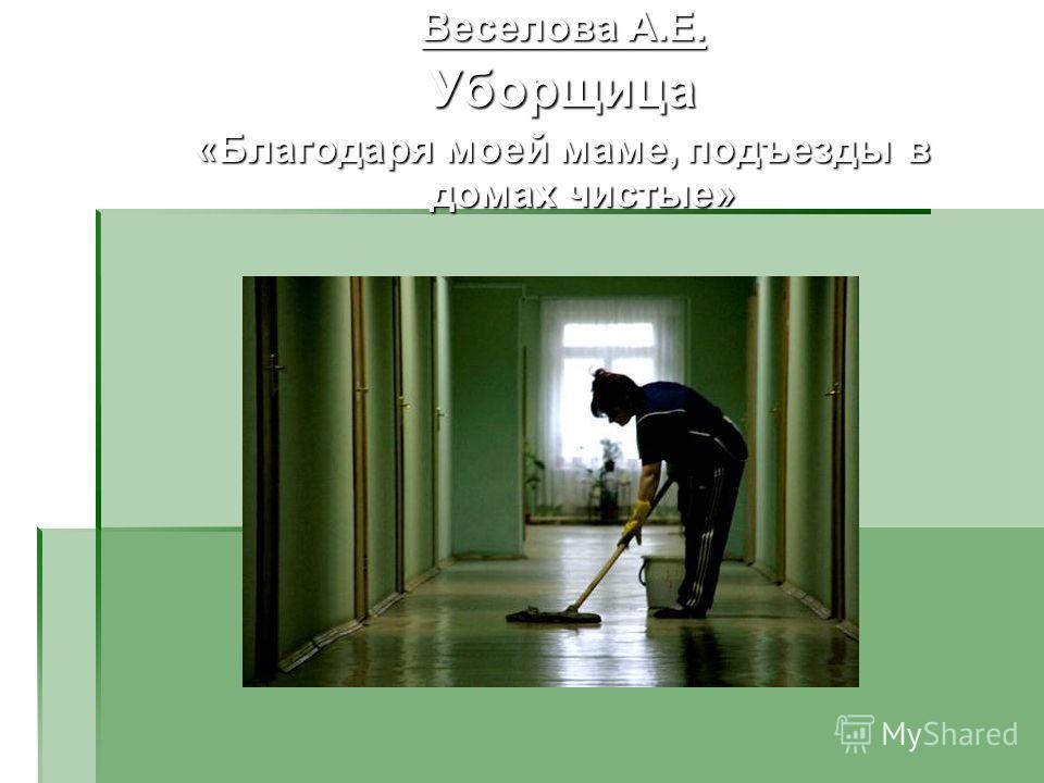 Веселова А.Е. Уборщица «Благодаря моей маме, подъезды в домах чистые»