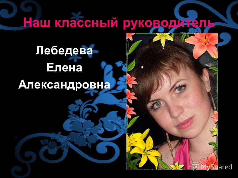 Наш классный руководитель Лебедева Елена Александровна