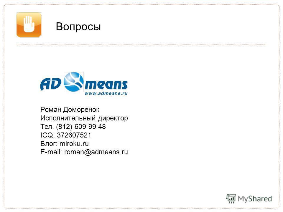 Вопросы Роман Доморенок Исполнительный директор Тел. (812) 609 99 48 ICQ: 372607521 Блог: miroku.ru E-mail: roman@admeans.ru