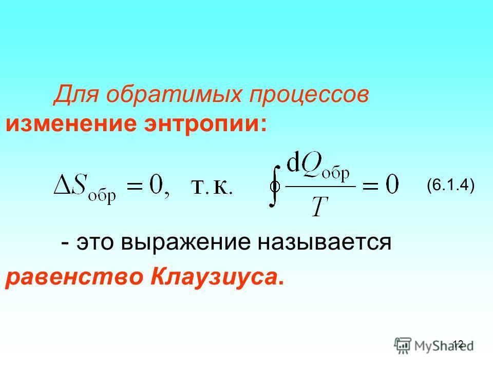 Для обратимых процессов изменение энтропии: (6.1.4) - это выражение называется равенство Клаузиуса. 12