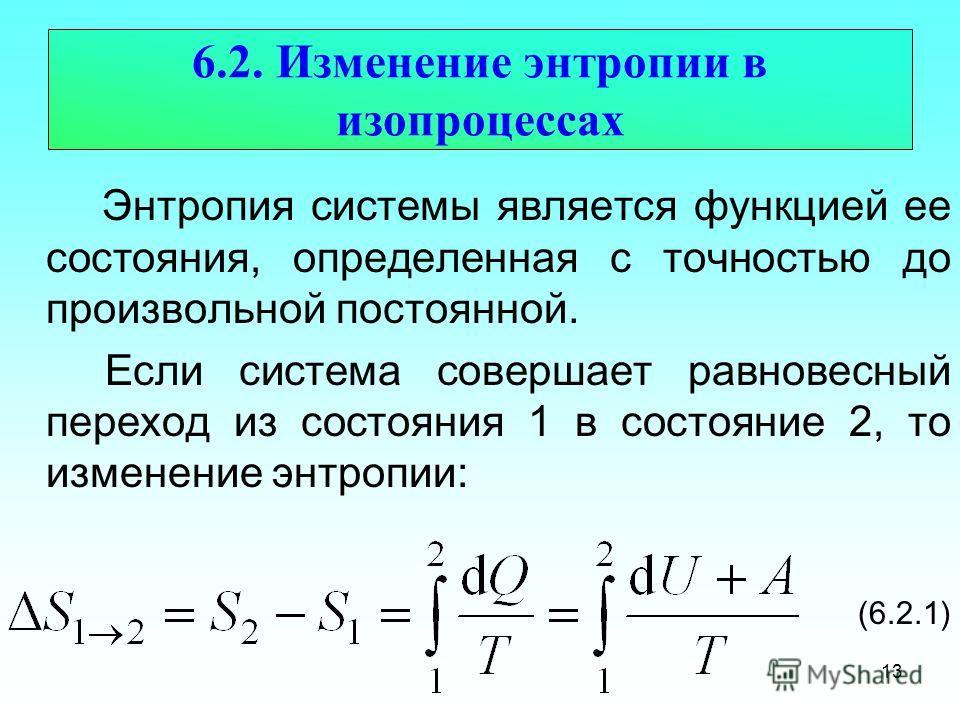 6.2. Изменение энтропии в изопроцессах Энтропия системы является функцией ее состояния, определенная с точностью до произвольной постоянной. Если система совершает равновесный переход из состояния 1 в состояние 2, то изменение энтропии: (6.2.1) 13