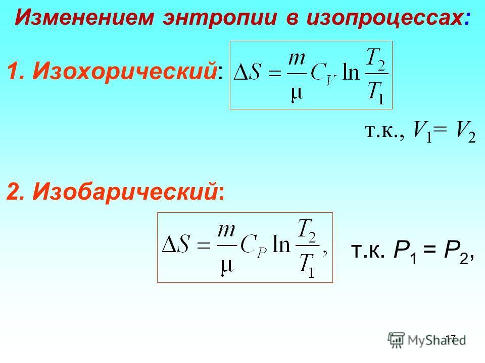1. Изохорический: т.к., V 1 = V 2 Изменением энтропии в изопроцессах: 17 2. Изобарический: т.к. Р 1 = Р 2,