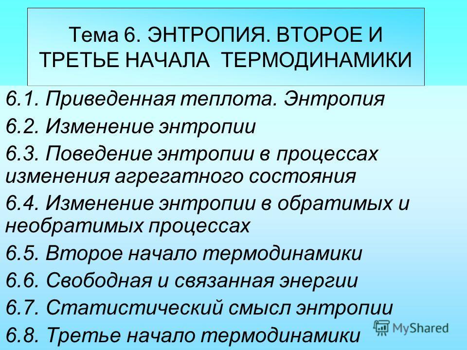 Тема 6. ЭНТРОПИЯ. ВТОРОЕ И ТРЕТЬЕ НАЧАЛА ТЕРМОДИНАМИКИ 6.1. Приведенная теплота. Энтропия 6.2. Изменение энтропии 6.3. Поведение энтропии в процессах изменения агрегатного состояния 6.4. Изменение энтропии в обратимых и необратимых процессах 6.5. Вто