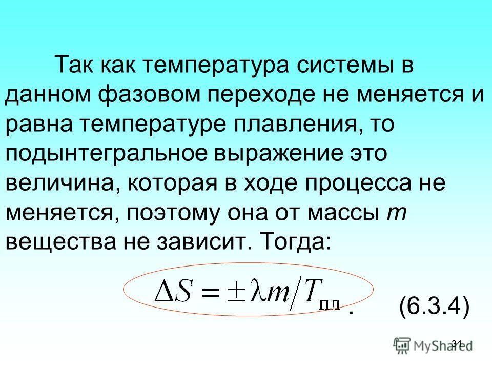Так как температура системы в данном фазовом переходе не меняется и равна температуре плавления, то подынтегральное выражение это величина, которая в ходе процесса не меняется, поэтому она от массы m вещества не зависит. Тогда:.(6.3.4) 31