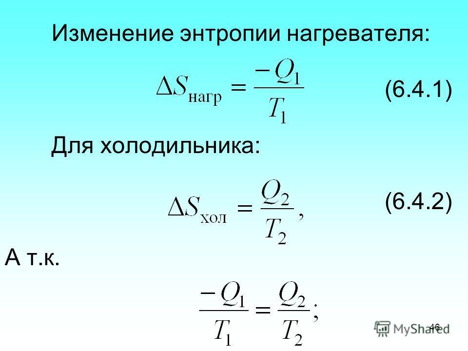 Изменение энтропии нагревателя: (6.4.1) Для холодильника: (6.4.2) А т.к. 46