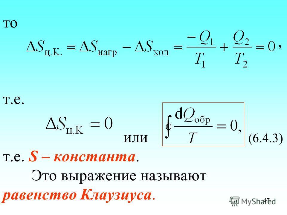 то, т.е. или (6.4.3) т.е. S – константа. Это выражение называют равенство Клаузиуса. 47