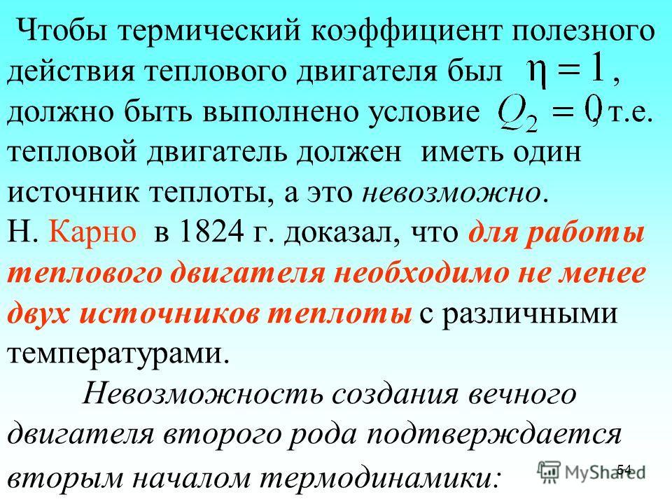 Чтобы термический коэффициент полезного действия теплового двигателя был, должно быть выполнено условие, т.е. тепловой двигатель должен иметь один источник теплоты, а это невозможно. Н. Карно в 1824 г. доказал, что для работы теплового двигателя необ
