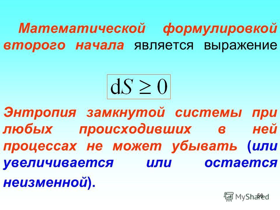 Математической формулировкой второго начала является выражение Энтропия замкнутой системы при любых происходивших в ней процессах не может убывать (или увеличивается или остается неизменной). 56
