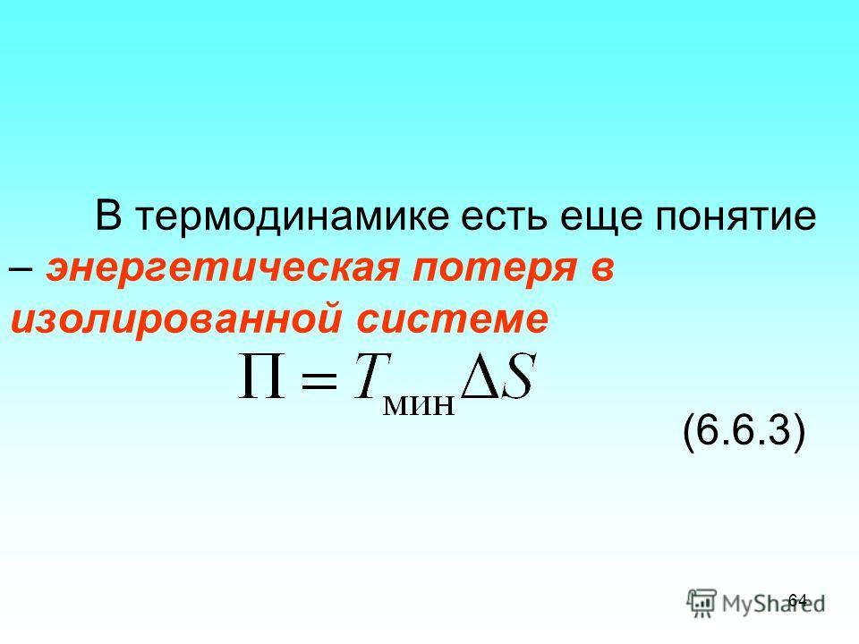 В термодинамике есть еще понятие – энергетическая потеря в изолированной системе (6.6.3) 64