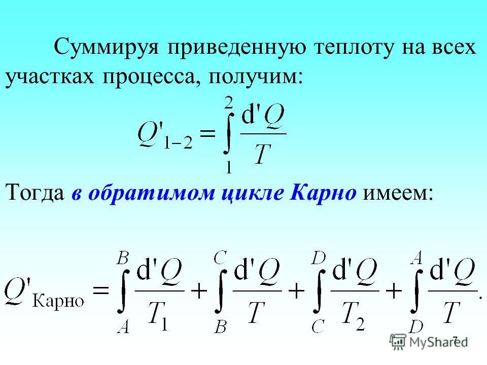 Суммируя приведенную теплоту на всех участках процесса, получим: Тогда в обратимом цикле Карно имеем: 7
