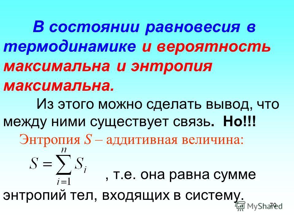 В состоянии равновесия в термодинамике и вероятность максимальна и энтропия максимальна. Из этого можно сделать вывод, что между ними существует связь. Но!!! Энтропия S – аддитивная величина:, т.е. она равна сумме энтропий тел, входящих в систему. 70