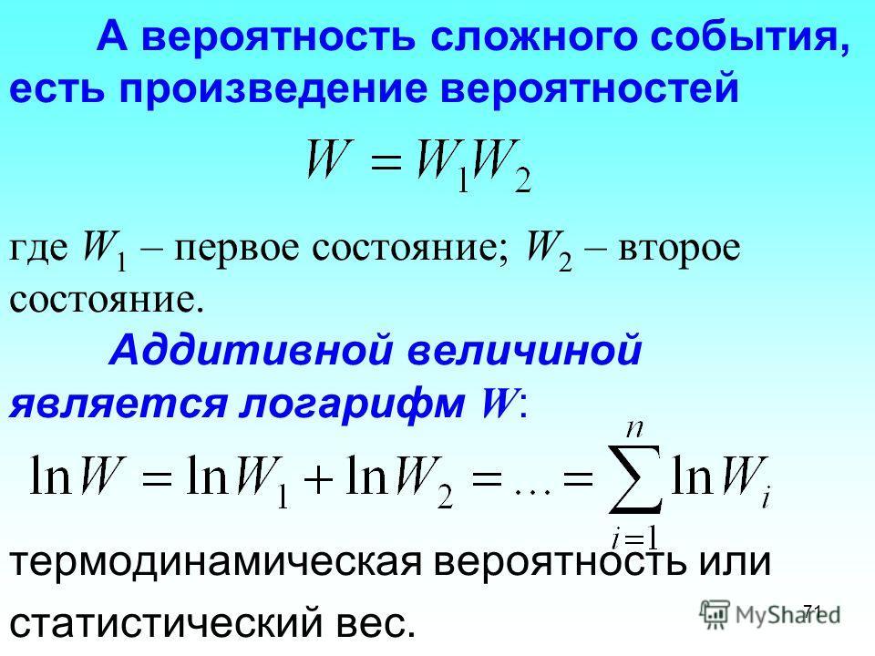 А вероятность сложного события, есть произведение вероятностей где W 1 – первое состояние; W 2 – второе состояние. Аддитивной величиной является логарифм W : термодинамическая вероятность или статистический вес. 71