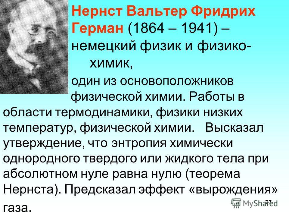 Нернст Вальтер Фридрих Герман (1864 – 1941) – немецкий физик и физико- химик, один из основоположников физической химии. Работы в области термодинамики, физики низких температур, физической химии. Высказал утверждение, что энтропия химически однородн