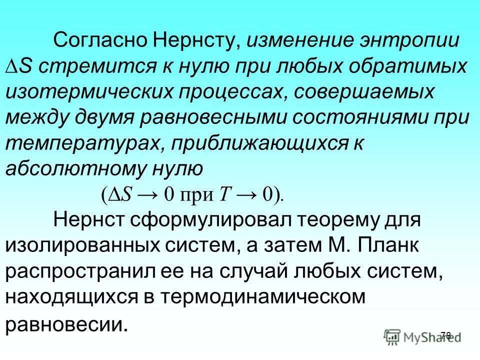 Согласно Нернсту, изменение энтропии S стремится к нулю при любых обратимых изотермических процессах, совершаемых между двумя равновесными состояниями при температурах, приближающихся к абсолютному нулю ( S 0 при Т 0). Нернст сформулировал теорему дл