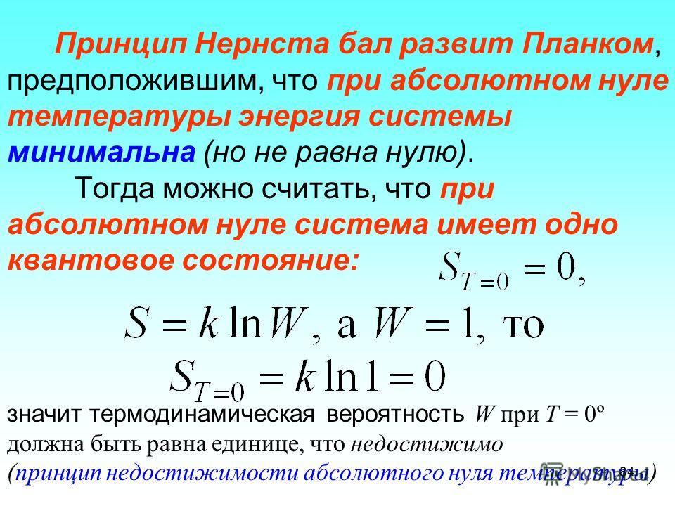 Принцип Нернста бал развит Планком, предположившим, что при абсолютном нуле температуры энергия системы минимальна (но не равна нулю). Тогда можно считать, что при абсолютном нуле система имеет одно квантовое состояние: значит термодинамическая вероя