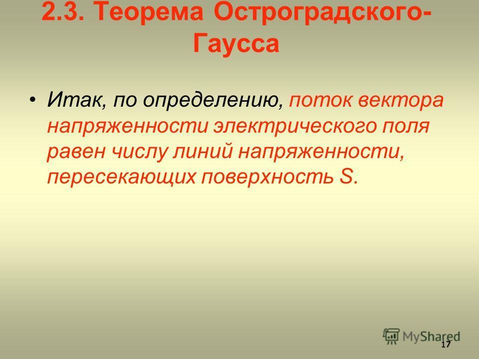 2.3. Теорема Остроградского- Гаусса Итак, по определению, поток вектора напряженности электрического поля равен числу линий напряженности, пересекающих поверхность S. 17