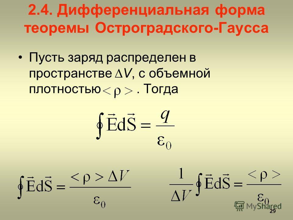 2.4. Дифференциальная форма теоремы Остроградского-Гаусса Пусть заряд распределен в пространстве V, с объемной плотностью. Тогда 29