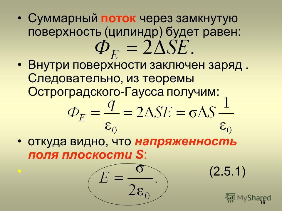 Суммарный поток через замкнутую поверхность (цилиндр) будет равен: Внутри поверхности заключен заряд. Следовательно, из теоремы Остроградского-Гаусса получим: откуда видно, что напряженность поля плоскости S: (2.5.1) 38