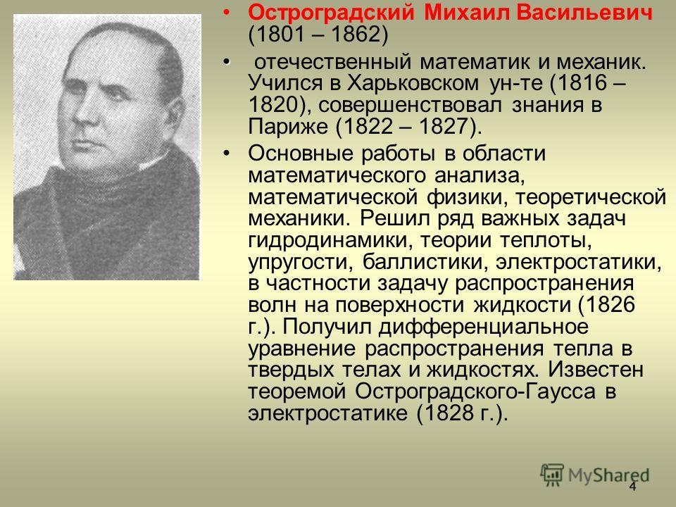 Остроградский Михаил Васильевич (1801 – 1862) отечественный математик и механик. Учился в Харьковском ун-те (1816 – 1820), совершенствовал знания в Париже (1822 – 1827). Основные работы в области математического анализа, математической физики, теорет