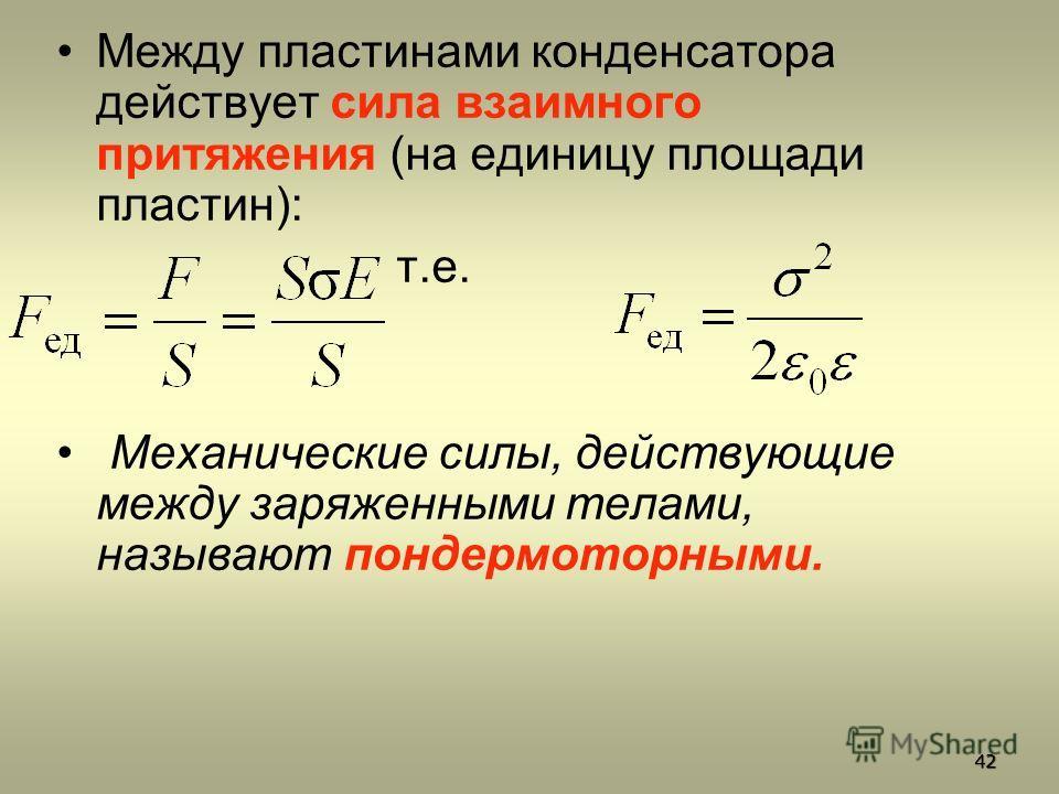 Между пластинами конденсатора действует сила взаимного притяжения (на единицу площади пластин): т.е. Механические силы, действующие между заряженными телами, называют пондермоторными. 42