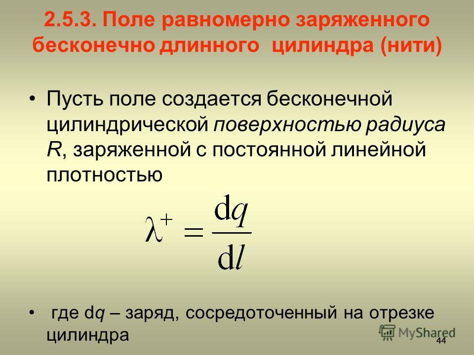 2.5.3. Поле равномерно заряженного бесконечно длинного цилиндра (нити) Пусть поле создается бесконечной цилиндрической поверхностью радиуса R, заряженной с постоянной линейной плотностью где dq – заряд, сосредоточенный на отрезке цилиндра 44