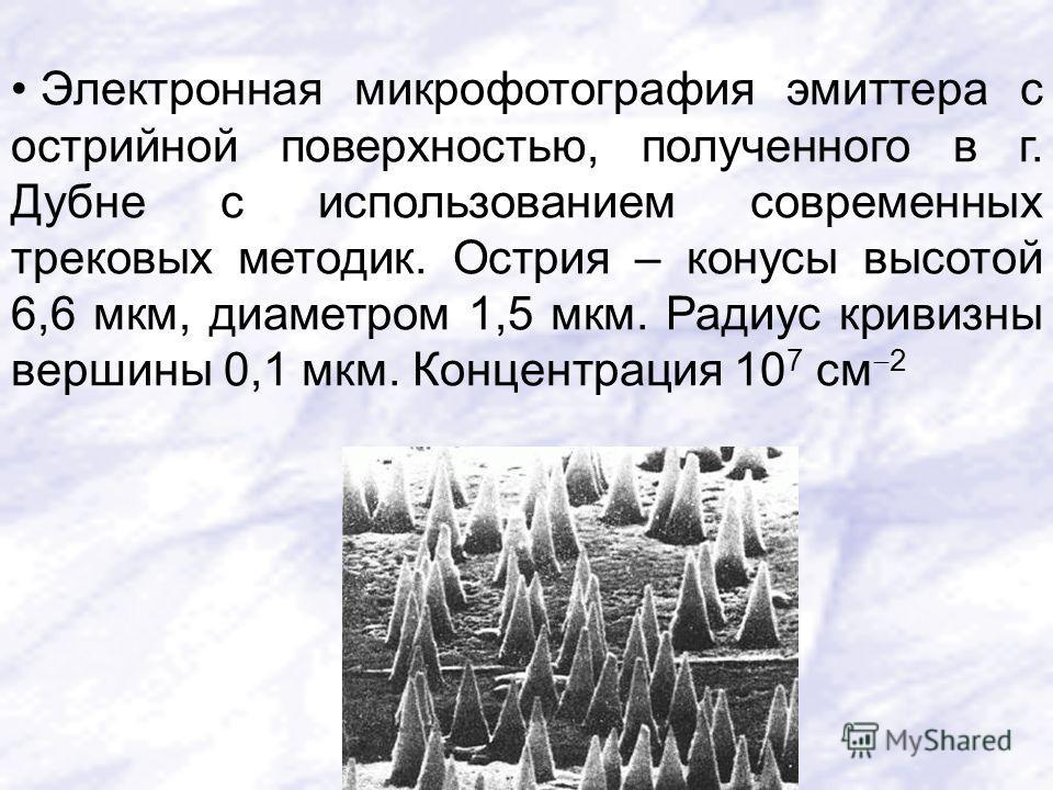 Электронная микрофотография эмиттера с острийной поверхностью, полученного в г. Дубне с использованием современных трековых методик. Острия – конусы высотой 6,6 мкм, диаметром 1,5 мкм. Радиус кривизны вершины 0,1 мкм. Концентрация 10 7 см 2