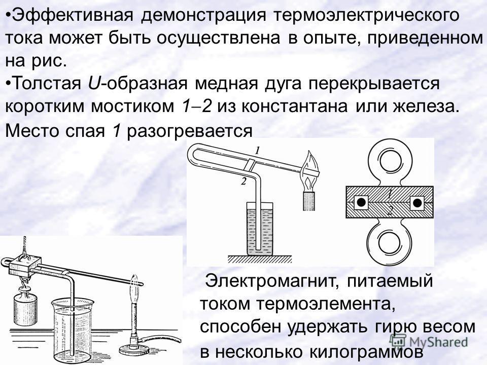 Электромагнит, питаемый током термоэлемента, способен удержать гирю весом в несколько килограммов Эффективная демонстрация термоэлектрического тока может быть осуществлена в опыте, приведенном на рис. Толстая U-образная медная дуга перекрывается коро