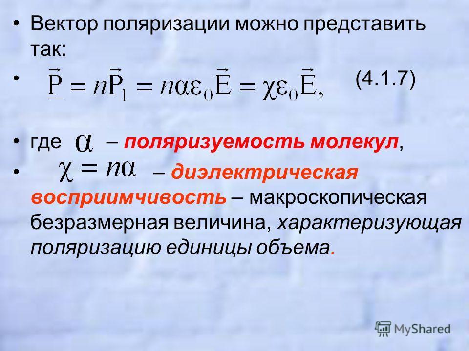 Вектор поляризации можно представить так: (4.1.7) где – поляризуемость молекул, – диэлектрическая восприимчивость – макроскопическая безразмерная величина, характеризующая поляризацию единицы объема.
