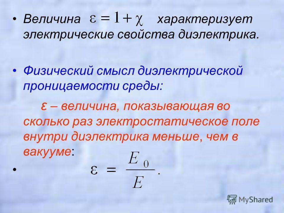 Величина характеризует электрические свойства диэлектрика. Физический смысл диэлектрической проницаемости среды: ε – величина, показывающая во сколько раз электростатическое поле внутри диэлектрика меньше, чем в вакууме: