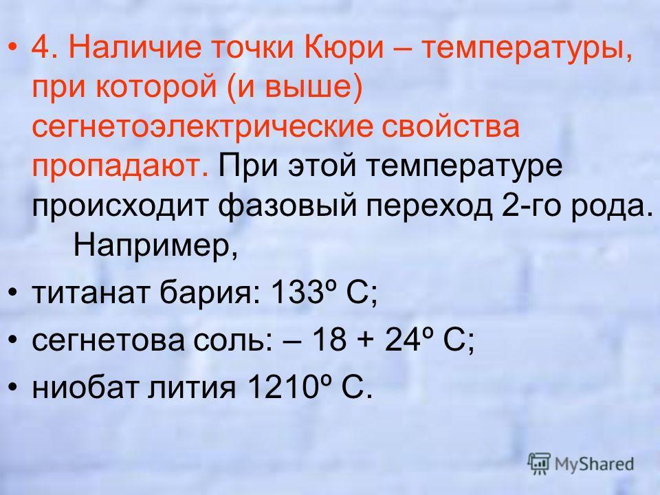 4. Наличие точки Кюри – температуры, при которой (и выше) сегнетоэлектрические свойства пропадают. При этой температуре происходит фазовый переход 2-го рода. Например, титанат бария: 133º С; сегнетова соль: – 18 + 24º С; ниобат лития 1210º С.