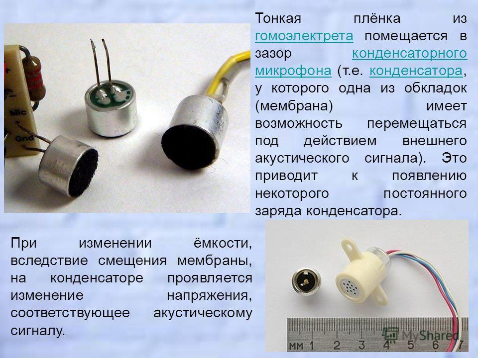Тонкая плёнка из гомоэлектрета помещается в зазор конденсаторного микрофона (т.е. конденсатора, у которого одна из обкладок (мембрана) имеет возможность перемещаться под действием внешнего акустического сигнала). Это приводит к появлению некоторого п