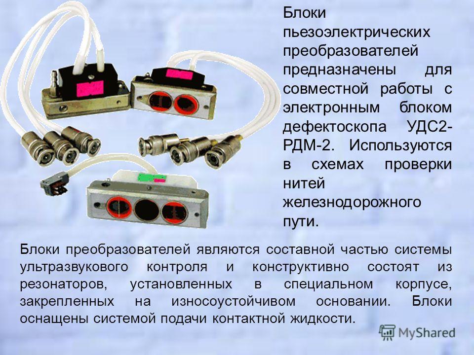 Блоки пьезоэлектрических преобразователей предназначены для совместной работы с электронным блоком дефектоскопа УДС2- РДМ-2. Используются в схемах проверки нитей железнодорожного пути. Блоки преобразователей являются составной частью системы ультразв