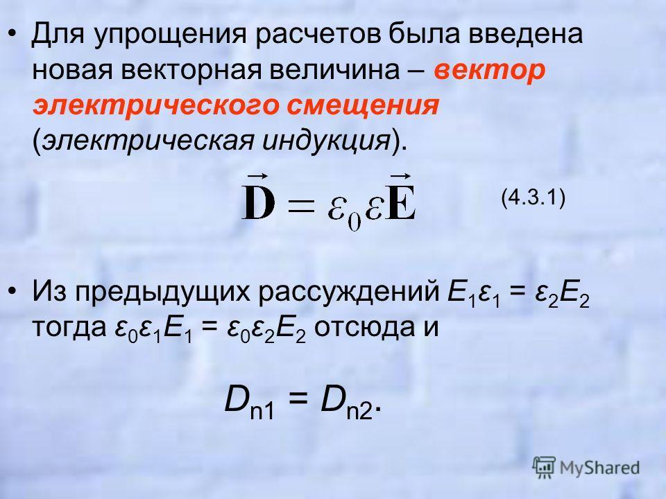 Для упрощения расчетов была введена новая векторная величина – вектор электрического смещения (электрическая индукция). (4.3.1) Из предыдущих рассуждений E 1 ε 1 = ε 2 E 2 тогда ε 0 ε 1 E 1 = ε 0 ε 2 E 2 отсюда и D n1 = D n2.