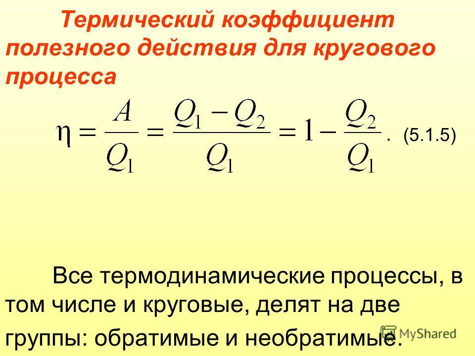 Термический коэффициент полезного действия для кругового процесса (5.1.5) Все термодинамические процессы, в том числе и круговые, делят на две группы: обратимые и необратимые.