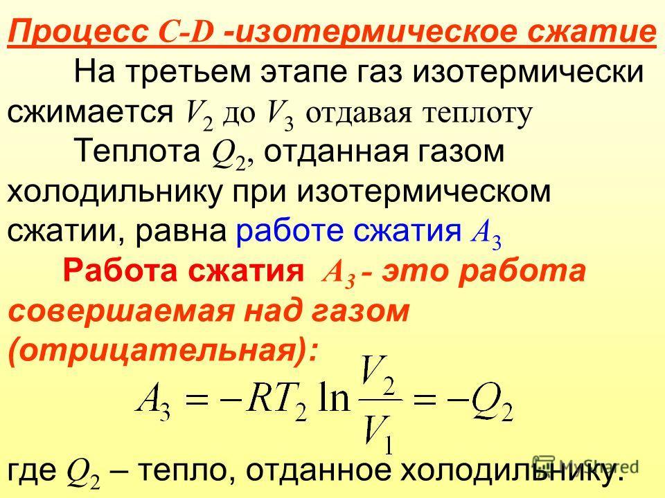 Процесс C-D -изотермическое сжатие На третьем этапе газ изотермически сжимается V 2 до V 3 отдавая теплоту Теплота Q 2, отданная газом холодильнику при изотермическом сжатии, равна работе сжатия А 3 Работа сжатия А 3 - это работа совершаемая над газо