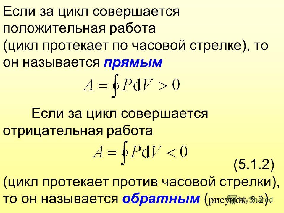 Если за цикл совершается положительная работа (цикл протекает по часовой стрелке), то он называется прямым Если за цикл совершается отрицательная работа (5.1.2) (цикл протекает против часовой стрелки), то он называется обратным ( рисунок 5.2 ).