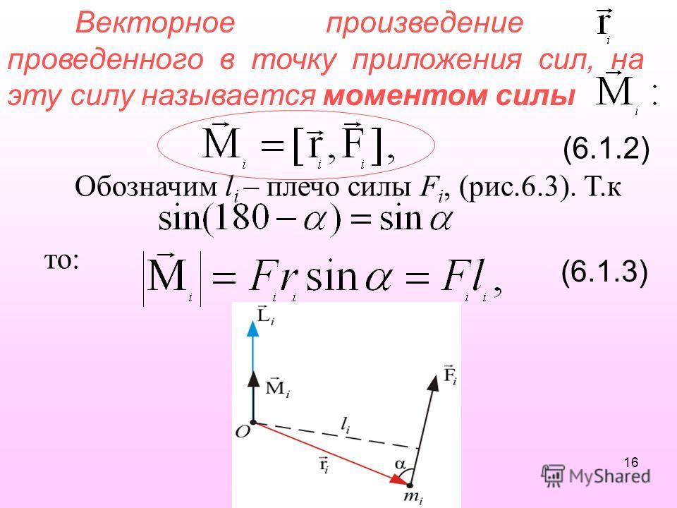 Векторное произведение проведенного в точку приложения сил, на эту силу называется моментом силы (6.1.2) Обозначим l i – плечо силы F i, (рис.6.3). Т.к то: (6.1.3) 16