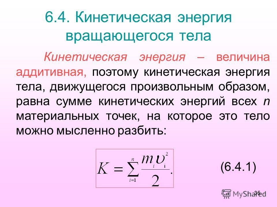 6.4. Кинетическая энергия вращающегося тела Кинетическая энергия – величина аддитивная, поэтому кинетическая энергия тела, движущегося произвольным образом, равна сумме кинетических энергий всех n материальных точек, на которое это тело можно мысленн