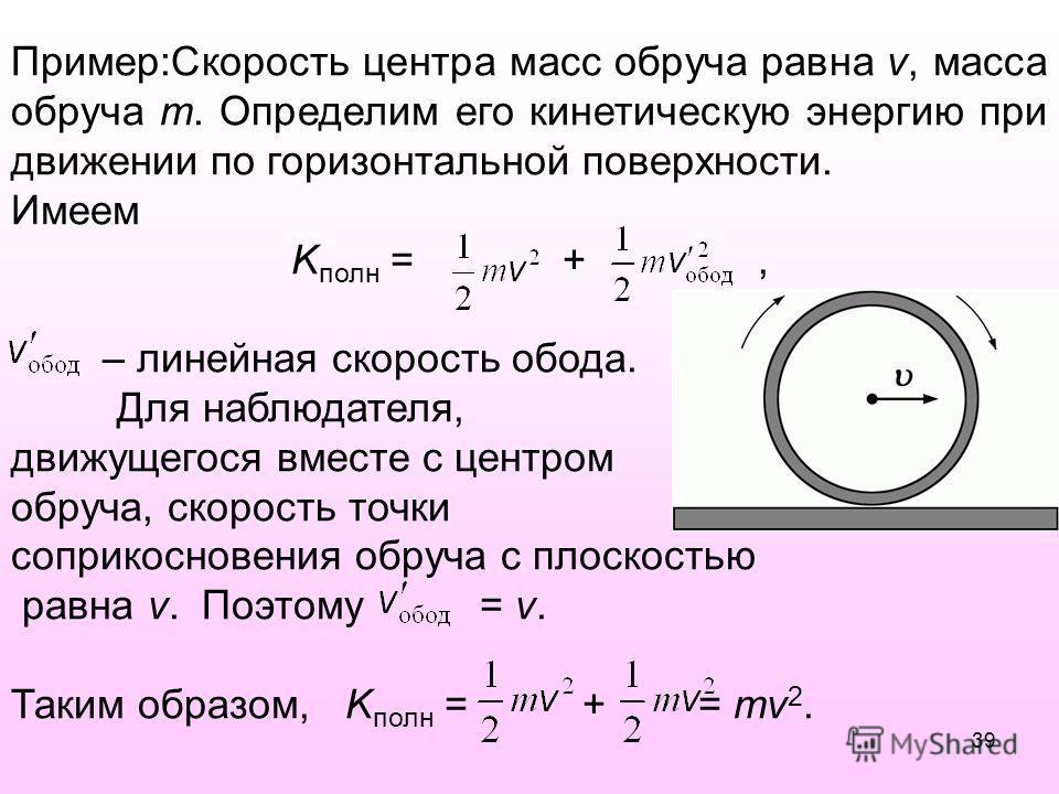 Пример:Скорость центра масс обруча равна v, масса обруча m. Определим его кинетическую энергию при движении по горизонтальной поверхности. Имеем K полн = +, – линейная скорость обода. Для наблюдателя, движущегося вместе с центром обруча, скорость точ