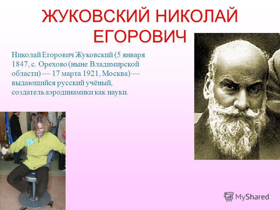 ЖУКОВСКИЙ НИКОЛАЙ ЕГОРОВИЧ Николай Егорович Жуковский (5 января 1847, с. Орехово (ныне Владимирской области) 17 марта 1921, Москва) выдающийся русский учёный, создатель аэродинамики как науки.