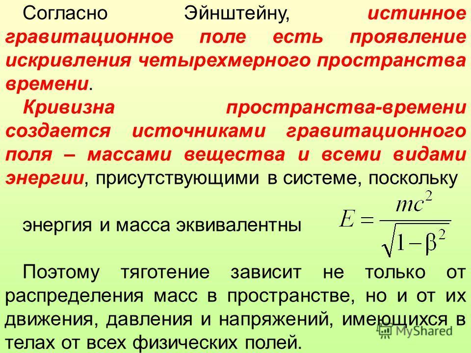 Согласно Эйнштейну, истинное гравитационное поле есть проявление искривления четырехмерного пространства времени. Кривизна пространства-времени создается источниками гравитационного поля – массами вещества и всеми видами энергии, присутствующими в си