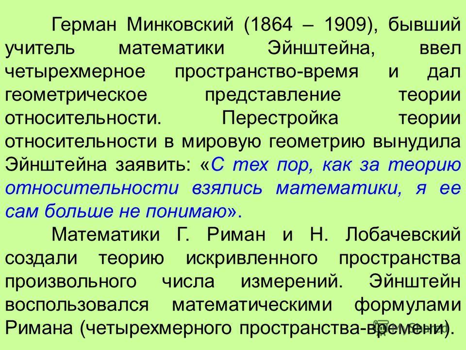 Герман Минковский (1864 – 1909), бывший учитель математики Эйнштейна, ввел четырехмерное пространство-время и дал геометрическое представление теории относительности. Перестройка теории относительности в мировую геометрию вынудила Эйнштейна заявить:
