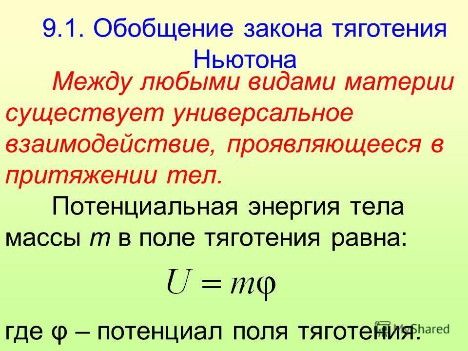 9.1. Обобщение закона тяготения Ньютона Между любыми видами материи существует универсальное взаимодействие, проявляющееся в притяжении тел. Потенциальная энергия тела массы m в поле тяготения равна: где φ – потенциал поля тяготения.